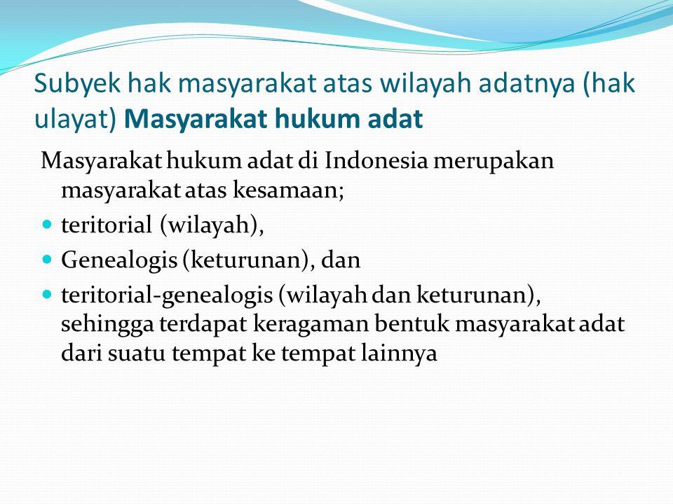 Subyek hak masyarakat atas wilayah adatnya (hak ulayat) Masyarakat hukum adat Masyarakat hukum adat di Indonesia merupakan masyarakat atas kesamaan; teritorial (wilayah), Genealogis (keturunan), dan teritorial-genealogis (wilayah dan keturunan), sehingga terdapat keragaman bentuk masyarakat adat dari suatu tempat ke tempat lainnya