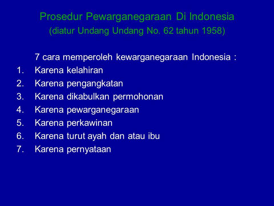 Prosedur Pewarganegaraan Di Indonesia (diatur Undang Undang No. 62 tahun 1958) 7 cara memperoleh kewarganegaraan Indonesia : 1.Karena kelahiran 2.Kare