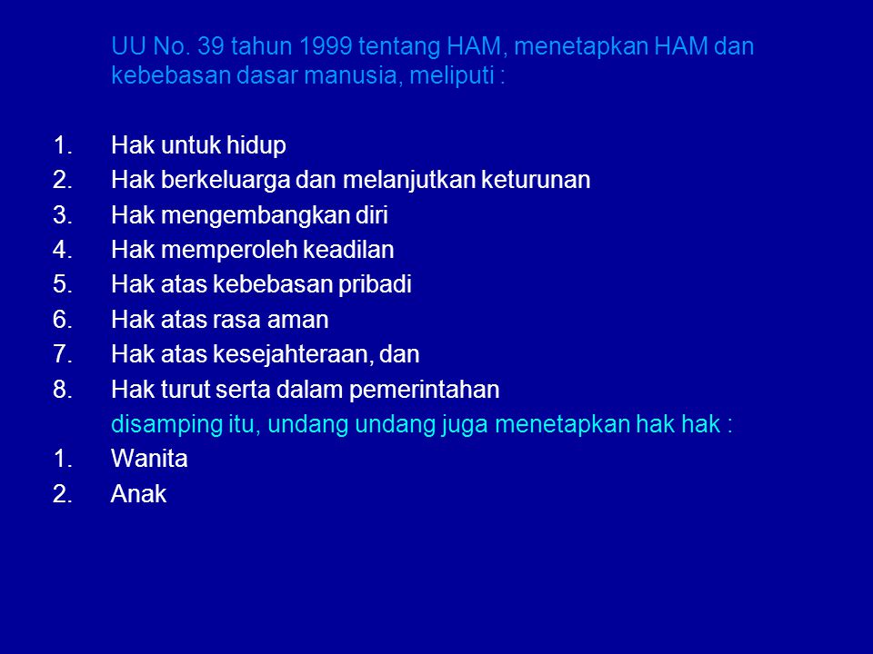 UU No. 39 tahun 1999 tentang HAM, menetapkan HAM dan kebebasan dasar manusia, meliputi : 1.Hak untuk hidup 2.Hak berkeluarga dan melanjutkan keturunan