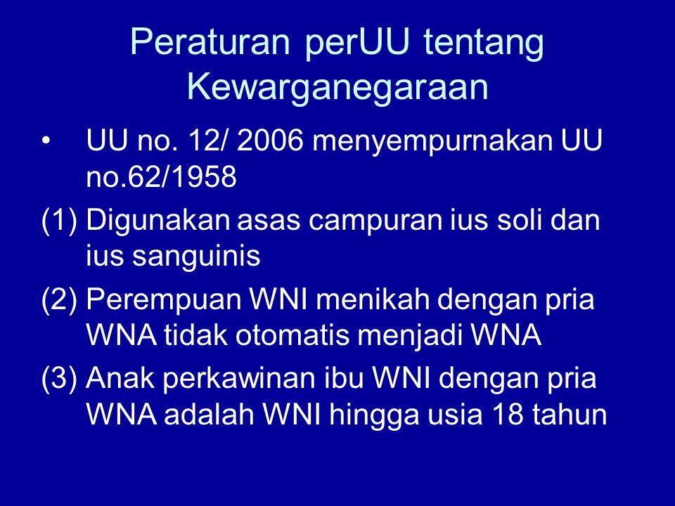 Peraturan perUU tentang Kewarganegaraan UU no. 12/ 2006 menyempurnakan UU no.62/1958 (1)Digunakan asas campuran ius soli dan ius sanguinis (2)Perempua