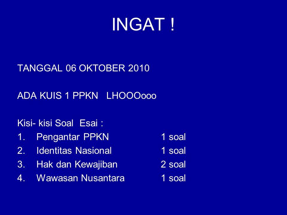 INGAT ! TANGGAL 06 OKTOBER 2010 ADA KUIS 1 PPKN LHOOOooo Kisi- kisi Soal Esai : 1.Pengantar PPKN 1 soal 2.Identitas Nasional1 soal 3.Hak dan Kewajiban