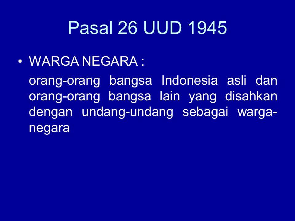 Pasal 26 UUD 1945 WARGA NEGARA : orang-orang bangsa Indonesia asli dan orang-orang bangsa lain yang disahkan dengan undang-undang sebagai warga- negar