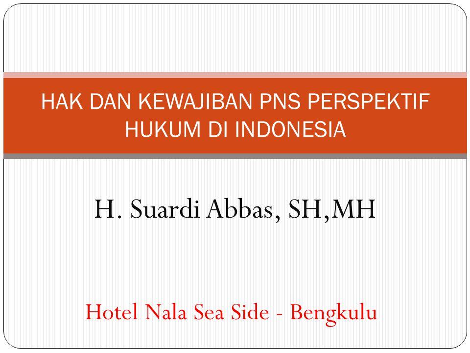 H. Suardi Abbas, SH,MH HAK DAN KEWAJIBAN PNS PERSPEKTIF HUKUM DI INDONESIA Hotel Nala Sea Side - Bengkulu