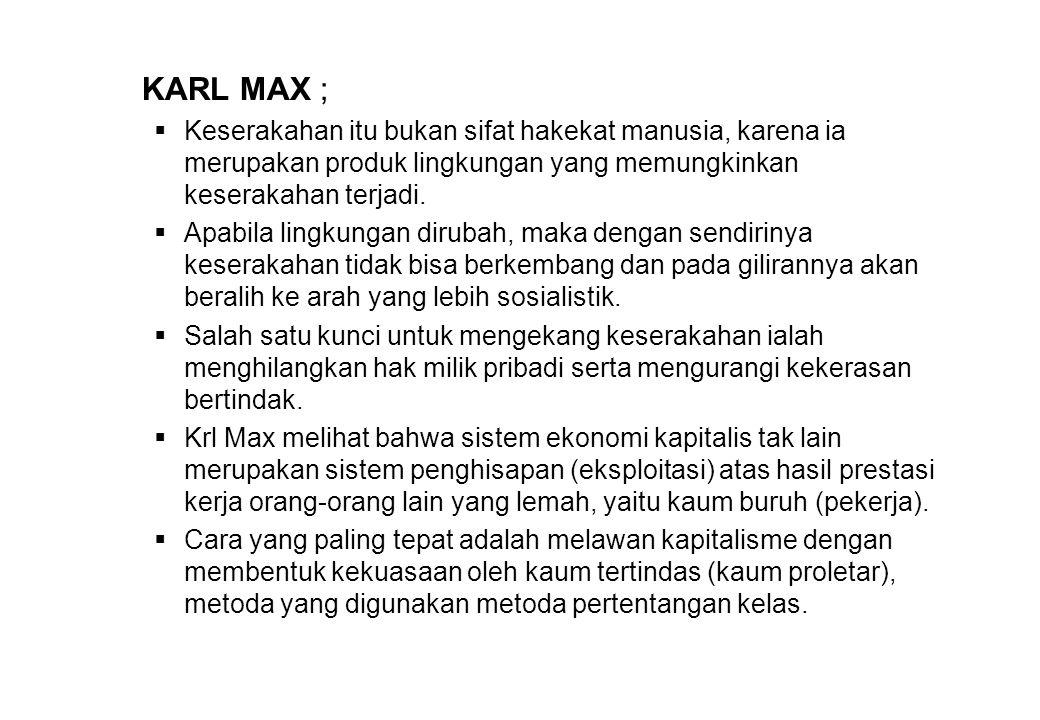 KARL MAX ;  Keserakahan itu bukan sifat hakekat manusia, karena ia merupakan produk lingkungan yang memungkinkan keserakahan terjadi.  Apabila lingk