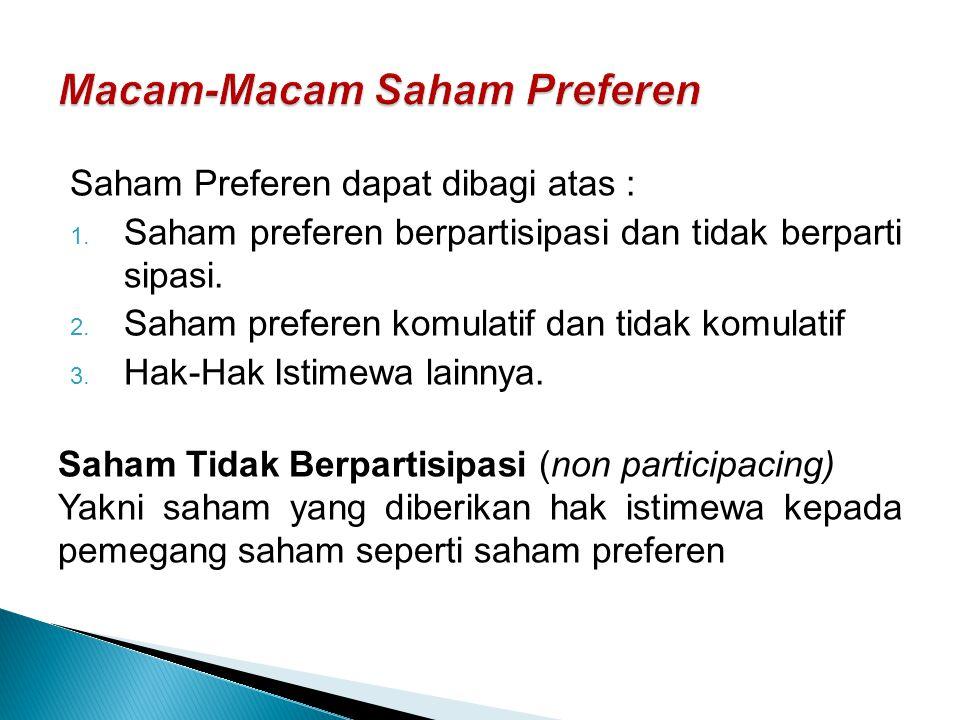 Saham Preferen dapat dibagi atas : 1. Saham preferen berpartisipasi dan tidak berparti sipasi. 2. Saham preferen komulatif dan tidak komulatif 3. Hak-
