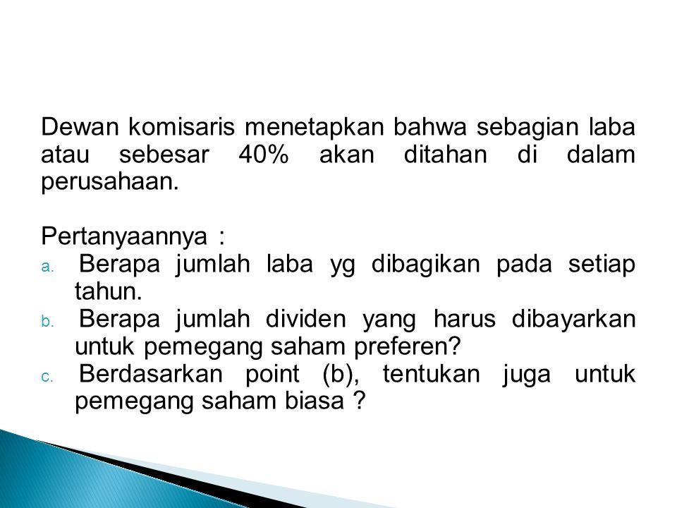 Dewan komisaris menetapkan bahwa sebagian laba atau sebesar 40% akan ditahan di dalam perusahaan. Pertanyaannya : a. Berapa jumlah laba yg dibagikan p