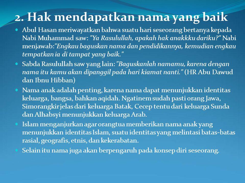 2. Hak mendapatkan nama yang baik Abul Hasan meriwayatkan bahwa suatu hari seseorang bertanya kepada Nabi Muhammad saw: