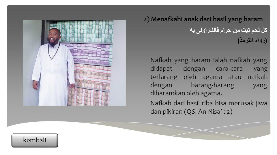 كل لحم تبت من حرام فالناراولى به ( رواه الترمذ ) Nafkah yang haram ialah nafkah yang didapat dengan cara-cara yang terlarang oleh agama atau nafkah dengan barang-barang yang diharamkan oleh agama.