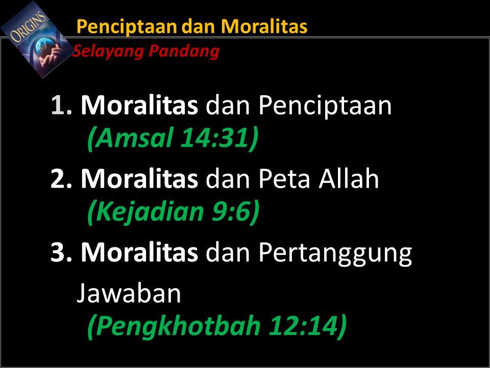 Penciptaan dan Moralitas Selayang Pandang 1. Moralitas dan Penciptaan (Amsal 14:31) 2.
