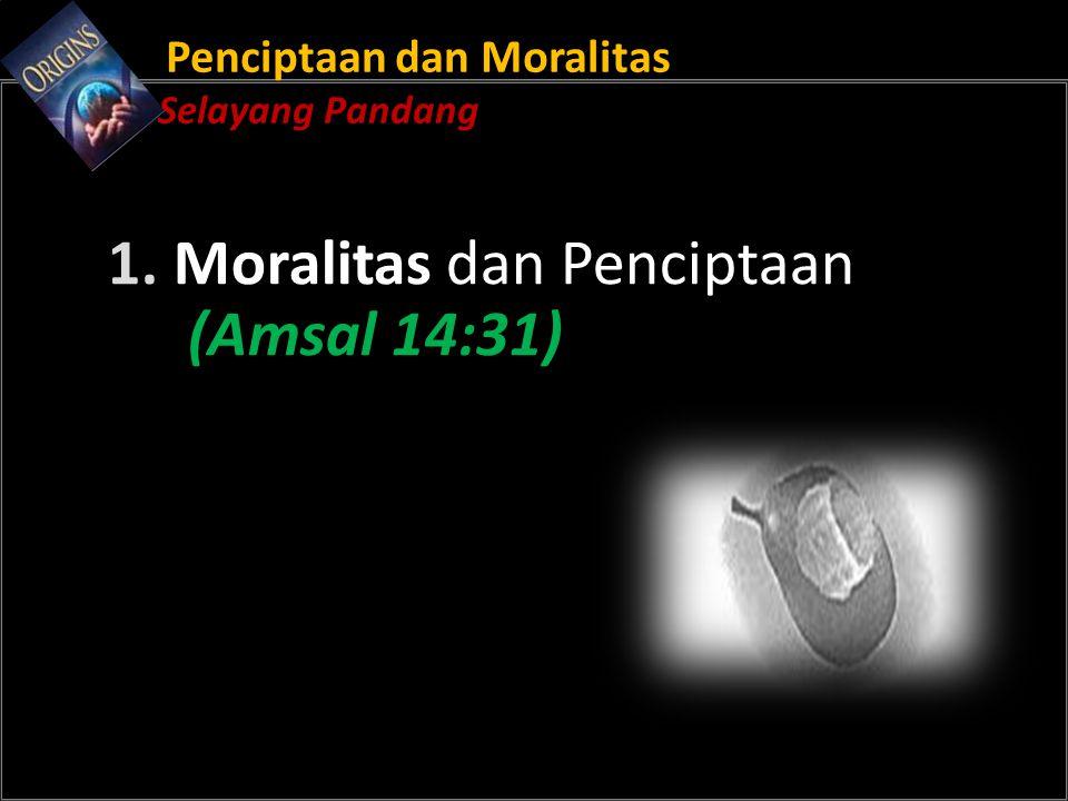 Penciptaan dan Moralitas Selayang Pandang 1. Moralitas dan Penciptaan (Amsal 14:31)