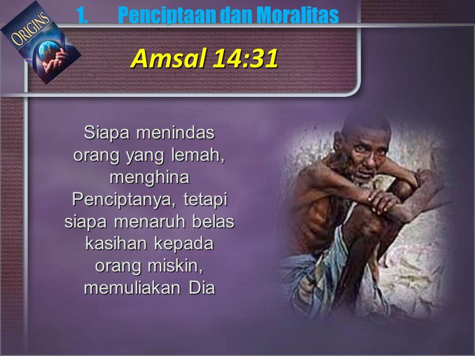 Siapa menindas orang yang lemah, menghina Penciptanya, tetapi siapa menaruh belas kasihan kepada orang miskin, memuliakan Dia 1.