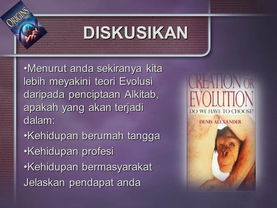 DISKUSIKAN Menurut anda sekiranya kita lebih meyakini teori Evolusi daripada penciptaan Alkitab, apakah yang akan terjadi dalam:Menurut anda sekiranya kita lebih meyakini teori Evolusi daripada penciptaan Alkitab, apakah yang akan terjadi dalam: Kehidupan berumah tanggaKehidupan berumah tangga Kehidupan profesiKehidupan profesi Kehidupan bermasyarakatKehidupan bermasyarakat Jelaskan pendapat anda