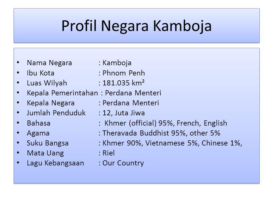 Profil Negara Kamboja Profil Negara Kamboja Nama Negara : Kamboja Ibu Kota : Phnom Penh Luas Wilyah: 181.035 km² Kepala Pemerintahan : Perdana Menteri