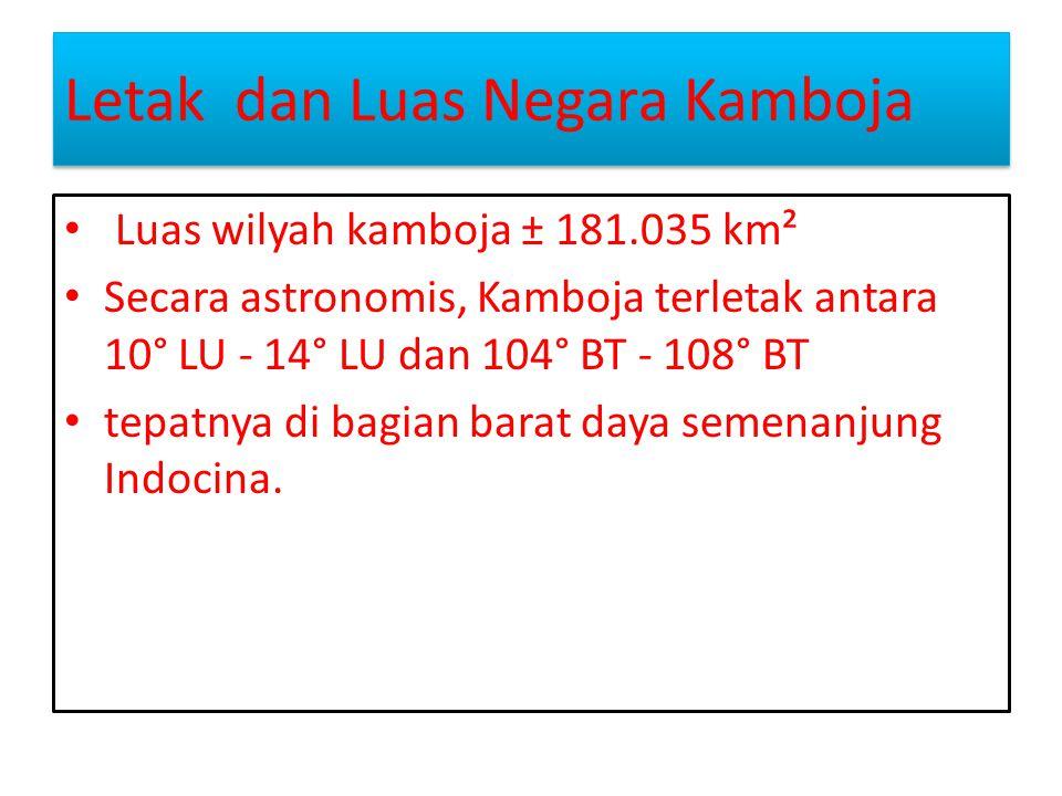 Letak dan Luas Negara Kamboja Letak dan Luas Negara Kamboja Luas wilyah kamboja ± 181.035 km² Secara astronomis, Kamboja terletak antara 10° LU - 14°