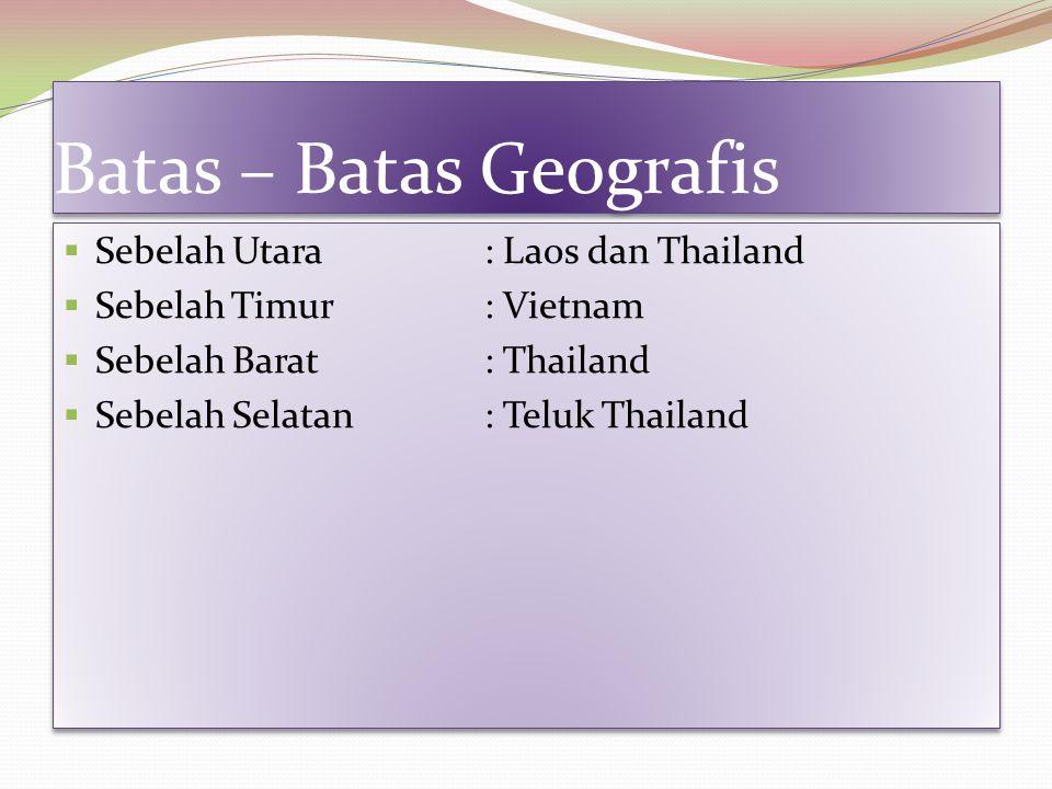 Batas – Batas Geografis Batas – Batas Geografis  Sebelah Utara: Laos dan Thailand  Sebelah Timur: Vietnam  Sebelah Barat: Thailand  Sebelah Selata