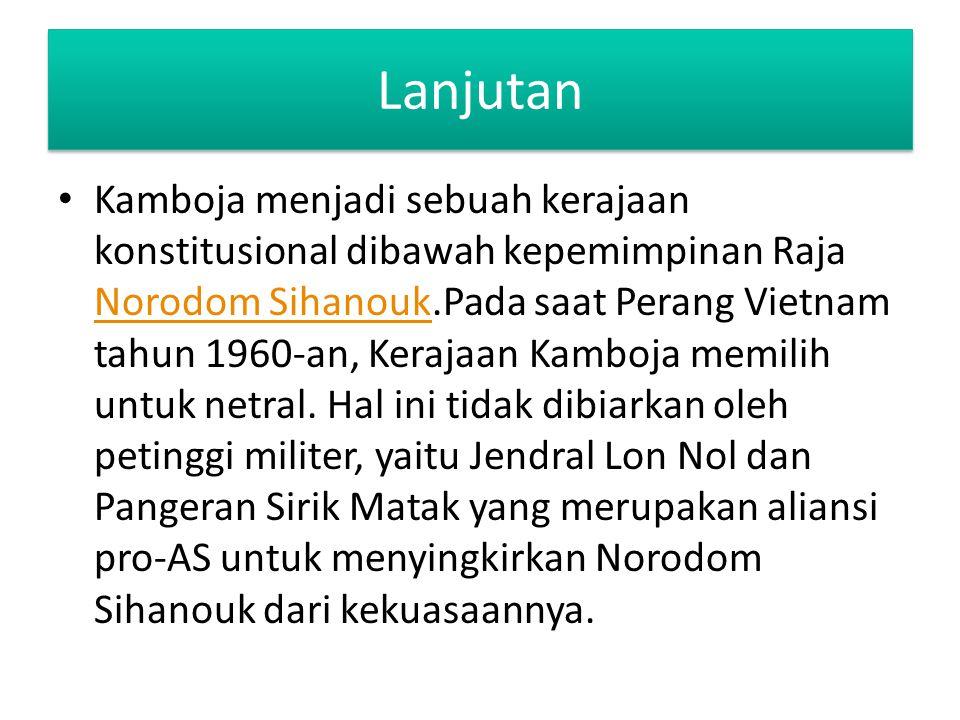 Lanjutan Kamboja menjadi sebuah kerajaan konstitusional dibawah kepemimpinan Raja Norodom Sihanouk.Pada saat Perang Vietnam tahun 1960-an, Kerajaan Ka