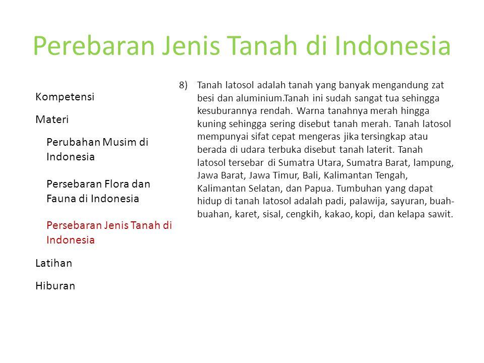 Perebaran Jenis Tanah di Indonesia 8) Tanah latosol adalah tanah yang banyak mengandung zat besi dan aluminium.Tanah ini sudah sangat tua sehingga kesuburannya rendah.