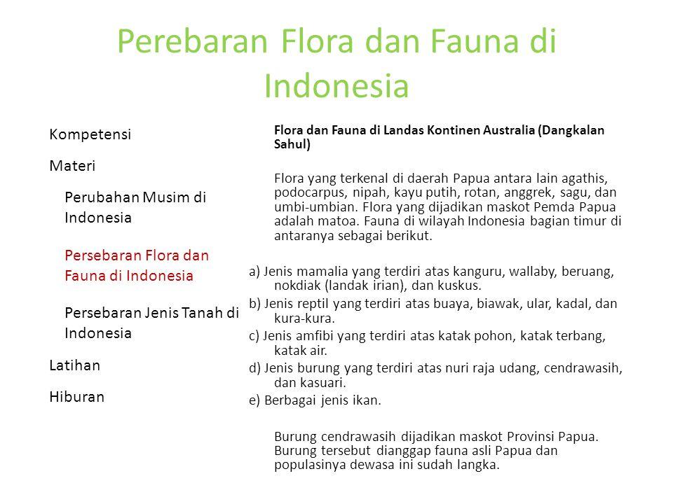 Perebaran Flora dan Fauna di Indonesia Flora dan Fauna di Landas Kontinen Australia (Dangkalan Sahul) Flora yang terkenal di daerah Papua antara lain agathis, podocarpus, nipah, kayu putih, rotan, anggrek, sagu, dan umbi-umbian.
