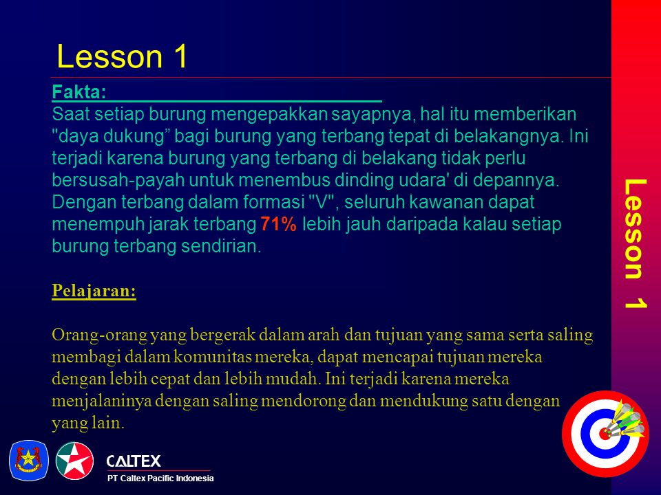 PT Caltex Pacific Indonesia Lesson 2 Fakta: Kalau seekor angsa terbang keluar dari formasi rombongan, ia akan merasa berat dan sulit untuk terbang sendirian.