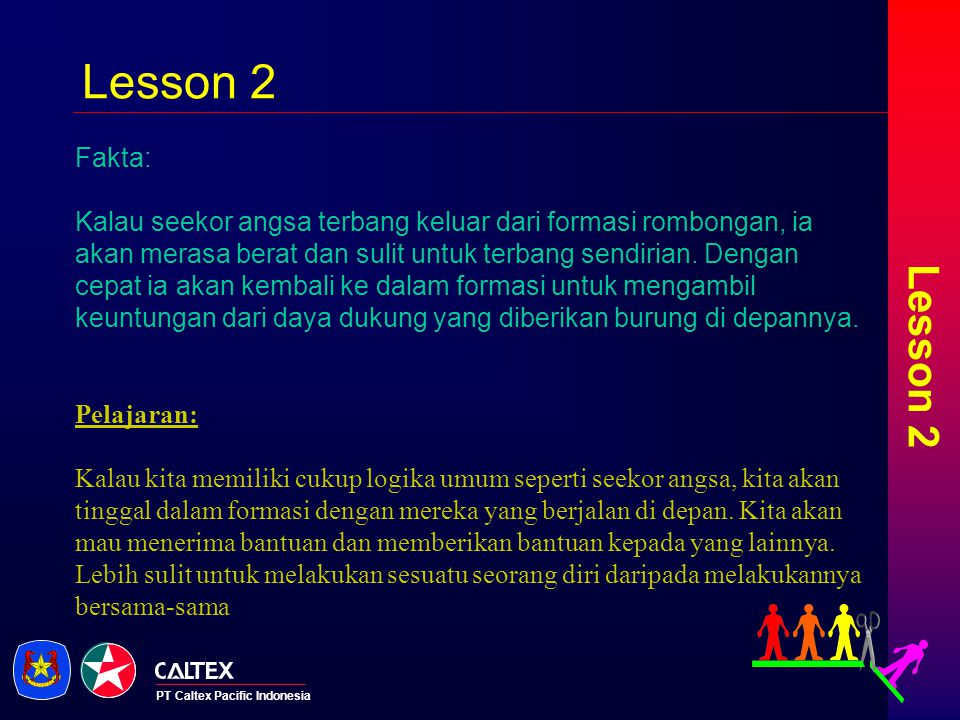 PT Caltex Pacific Indonesia Lesson 3 Fakta: Ketika angsa pemimpin yang terbang di depan menjadi lelah, ia terbang memutar ke belakang formasi, dan angsa lain akan terbang menggantikan posisinya.