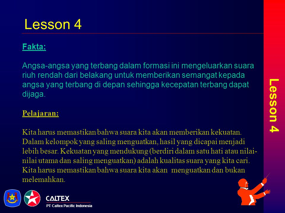 PT Caltex Pacific Indonesia Lesson 5 Fakta: Ketika seekor angsa menjadi sakit, terluka, atau ditembak jatuh, dua angsa lain akan ikut keluar dari formasi bersama angsa tersebut dan mengikutinya terbang turun untuk membantu dan melindungi.