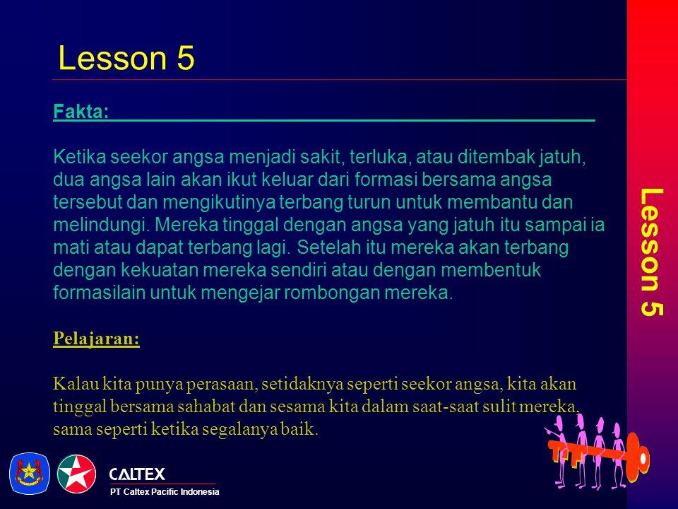 PT Caltex Pacific Indonesia Lesson 5 Fakta: Ketika seekor angsa menjadi sakit, terluka, atau ditembak jatuh, dua angsa lain akan ikut keluar dari form