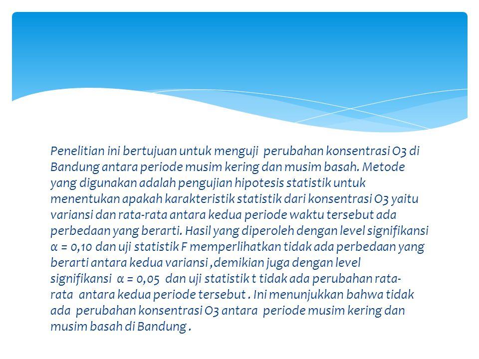 Penelitian ini bertujuan untuk menguji perubahan konsentrasi O3 di Bandung antara periode musim kering dan musim basah.