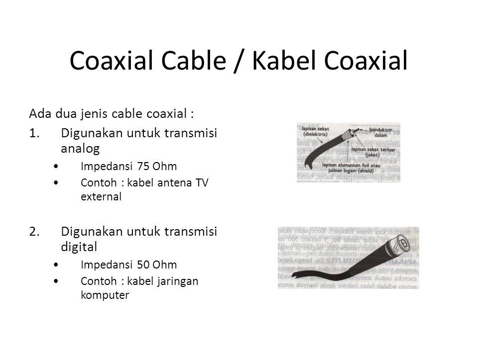 Coaxial Cable / Kabel Coaxial Ada dua jenis cable coaxial : 1.Digunakan untuk transmisi analog Impedansi 75 Ohm Contoh : kabel antena TV external 2.Di