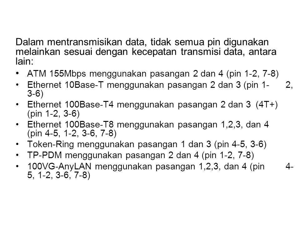 Dalam mentransmisikan data, tidak semua pin digunakan melainkan sesuai dengan kecepatan transmisi data, antara lain: ATM 155Mbps menggunakan pasangan 2 dan 4 (pin 1-2, 7-8) Ethernet 10Base-T menggunakan pasangan 2 dan 3 (pin 1-2, 3-6) Ethernet 100Base-T4 menggunakan pasangan 2 dan 3 (4T+) (pin 1-2, 3-6) Ethernet 100Base-T8 menggunakan pasangan 1,2,3, dan 4 (pin 4-5, 1-2, 3-6, 7-8) Token-Ring menggunakan pasangan 1 dan 3 (pin 4-5, 3-6) TP-PDM menggunakan pasangan 2 dan 4 (pin 1-2, 7-8) 100VG-AnyLAN menggunakan pasangan 1,2,3, dan 4 (pin 4- 5, 1-2, 3-6, 7-8)