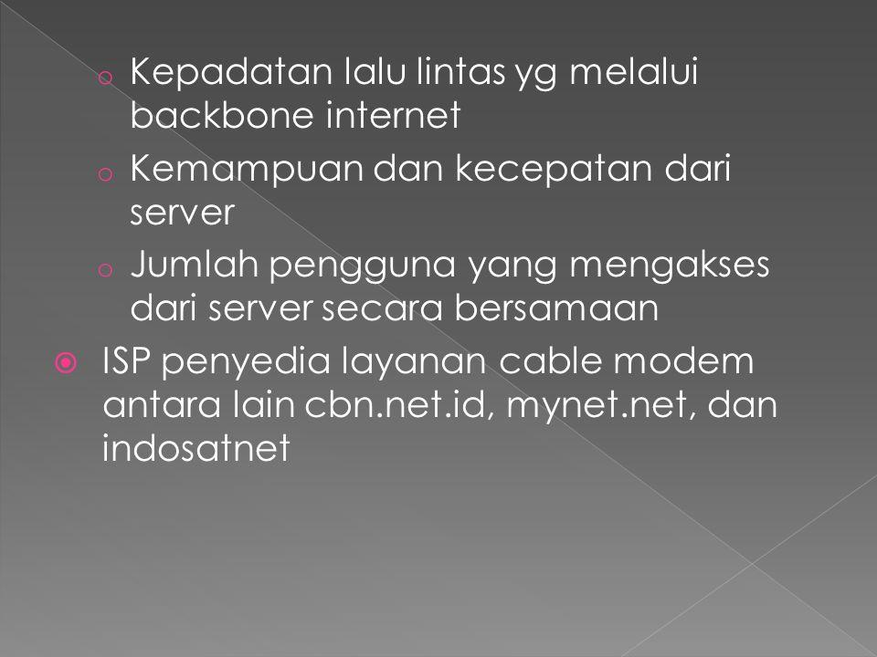 o Kepadatan lalu lintas yg melalui backbone internet o Kemampuan dan kecepatan dari server o Jumlah pengguna yang mengakses dari server secara bersamaan  ISP penyedia layanan cable modem antara lain cbn.net.id, mynet.net, dan indosatnet