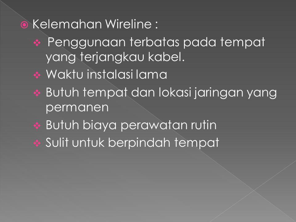  Kelemahan Wireline :  Penggunaan terbatas pada tempat yang terjangkau kabel.