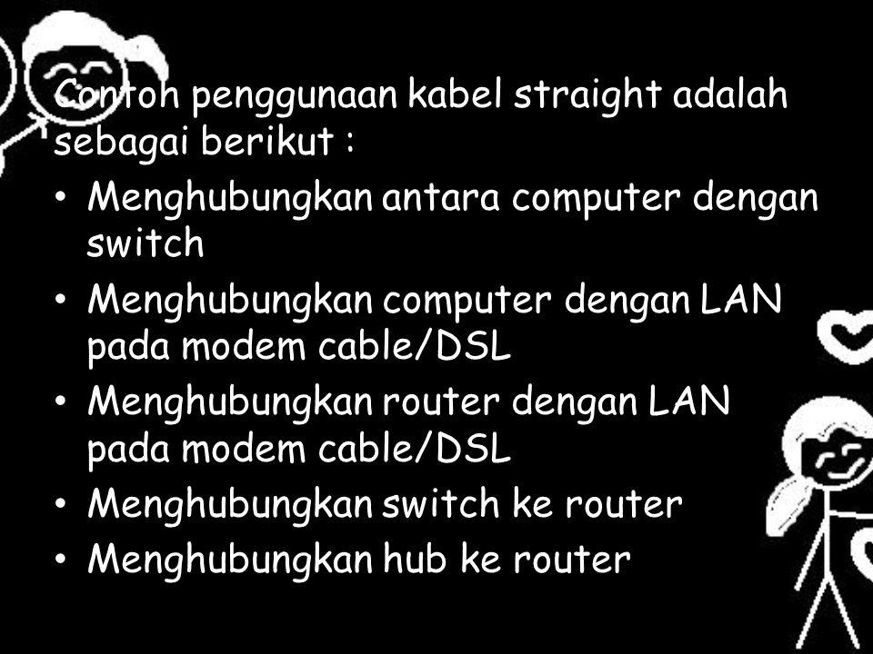 Contoh penggunaan kabel straight adalah sebagai berikut : Menghubungkan antara computer dengan switch Menghubungkan computer dengan LAN pada modem cab