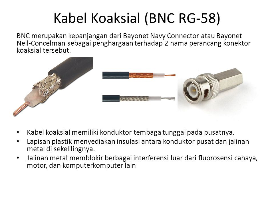 Kabel Koaksial (BNC RG-58) BNC merupakan kepanjangan dari Bayonet Navy Connector atau Bayonet Neil-Concelman sebagai penghargaan terhadap 2 nama peran