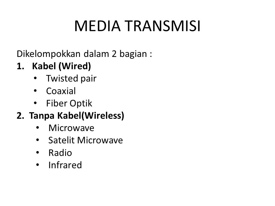 MEDIA TRANSMISI Dikelompokkan dalam 2 bagian : 1.Kabel (Wired) Twisted pair Coaxial Fiber Optik 2. Tanpa Kabel(Wireless) Microwave Satelit Microwave R