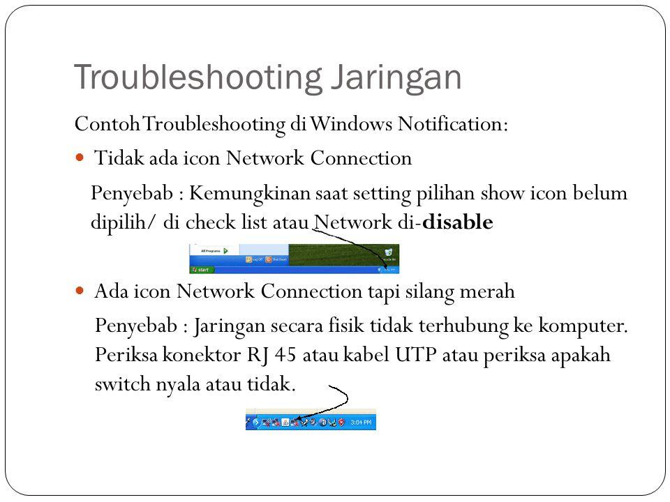Troubleshooting Jaringan Contoh Troubleshooting di Windows Notification: Tidak ada icon Network Connection Penyebab : Kemungkinan saat setting pilihan show icon belum dipilih/ di check list atau Network di-disable Ada icon Network Connection tapi silang merah Penyebab : Jaringan secara fisik tidak terhubung ke komputer.