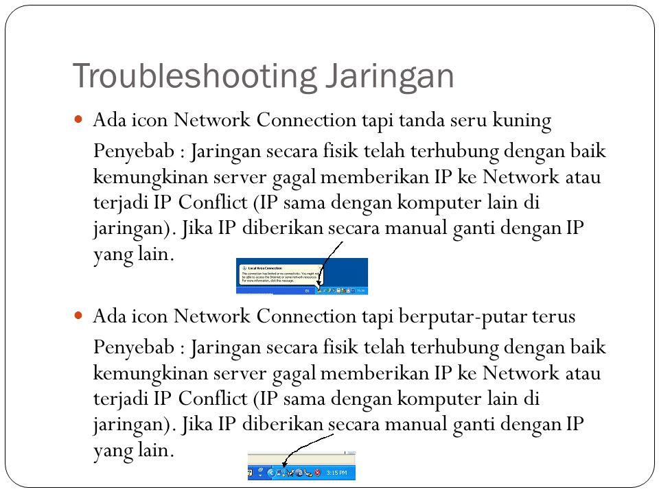 Troubleshooting Jaringan Ada icon Network Connection tapi tanda seru kuning Penyebab : Jaringan secara fisik telah terhubung dengan baik kemungkinan server gagal memberikan IP ke Network atau terjadi IP Conflict (IP sama dengan komputer lain di jaringan).