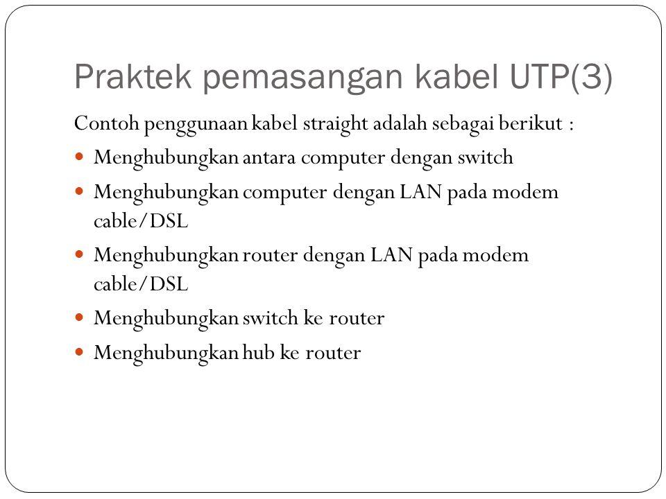 Praktek pemasangan kabel UTP(3) Contoh penggunaan kabel straight adalah sebagai berikut : Menghubungkan antara computer dengan switch Menghubungkan computer dengan LAN pada modem cable/DSL Menghubungkan router dengan LAN pada modem cable/DSL Menghubungkan switch ke router Menghubungkan hub ke router