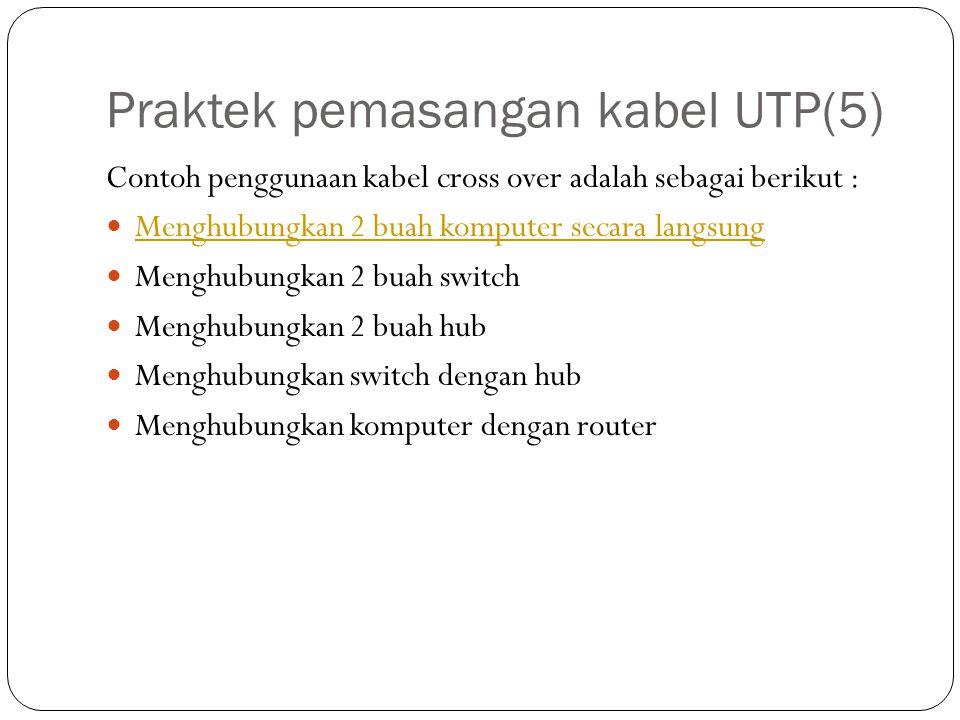 Praktek pemasangan kabel UTP(5) Contoh penggunaan kabel cross over adalah sebagai berikut : Menghubungkan 2 buah komputer secara langsung Menghubungkan 2 buah switch Menghubungkan 2 buah hub Menghubungkan switch dengan hub Menghubungkan komputer dengan router