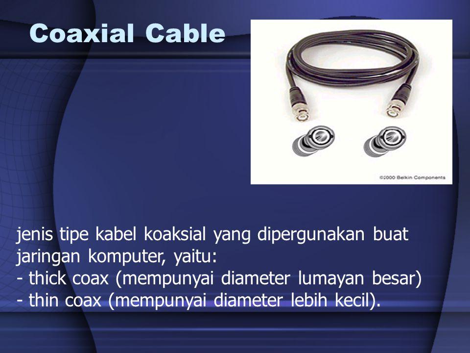 Coaxial Cable jenis tipe kabel koaksial yang dipergunakan buat jaringan komputer, yaitu: - thick coax (mempunyai diameter lumayan besar) - thin coax (