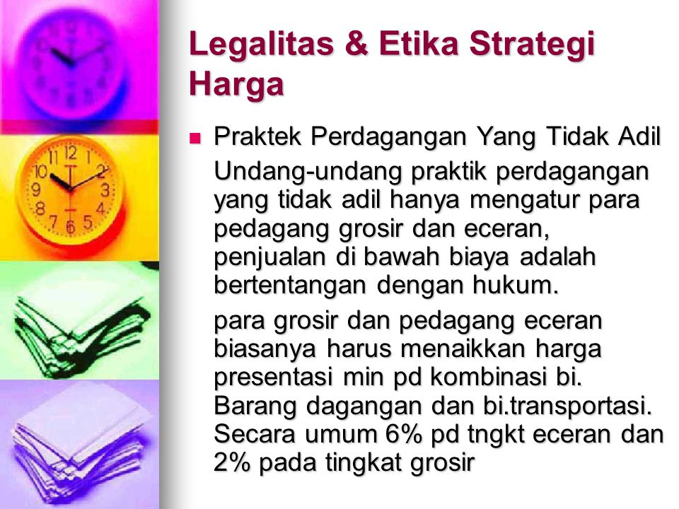 Legalitas & Etika Strategi Harga Praktek Perdagangan Yang Tidak Adil Praktek Perdagangan Yang Tidak Adil Undang-undang praktik perdagangan yang tidak adil hanya mengatur para pedagang grosir dan eceran, penjualan di bawah biaya adalah bertentangan dengan hukum.