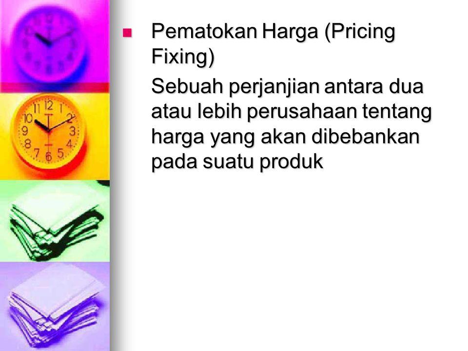 Pematokan Harga (Pricing Fixing) Pematokan Harga (Pricing Fixing) Sebuah perjanjian antara dua atau lebih perusahaan tentang harga yang akan dibebankan pada suatu produk