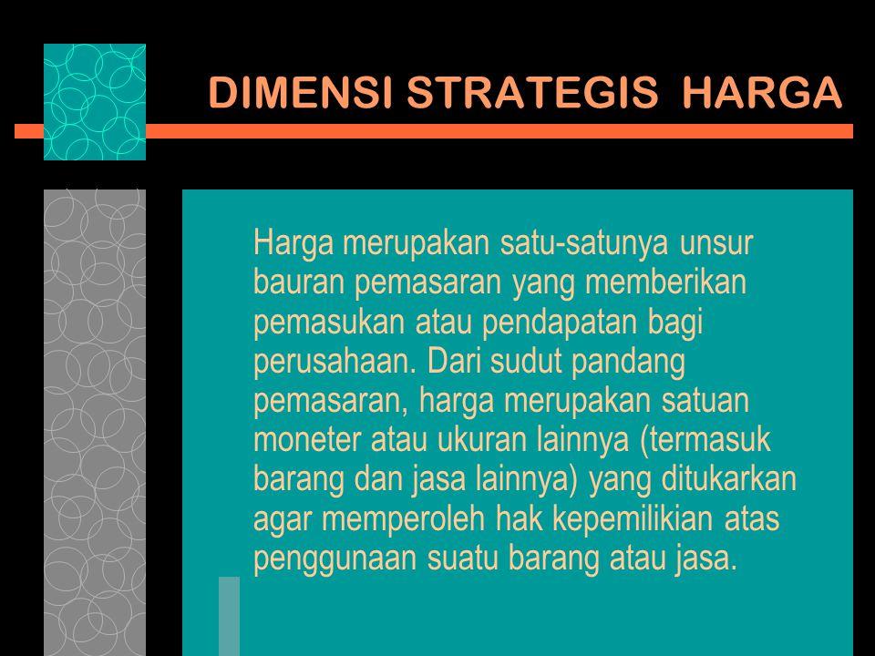 DIMENSI STRATEGIS HARGA Harga merupakan satu-satunya unsur bauran pemasaran yang memberikan pemasukan atau pendapatan bagi perusahaan. Dari sudut pand
