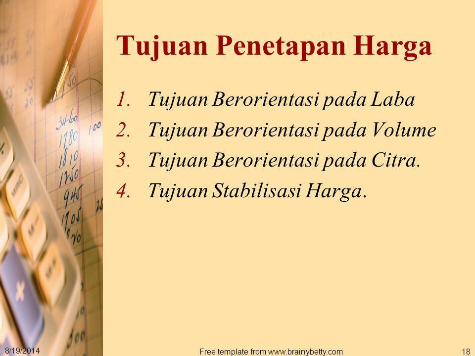 8/19/2014 Free template from www.brainybetty.com18 Tujuan Penetapan Harga 1.Tujuan Berorientasi pada Laba 2.Tujuan Berorientasi pada Volume 3.Tujuan B