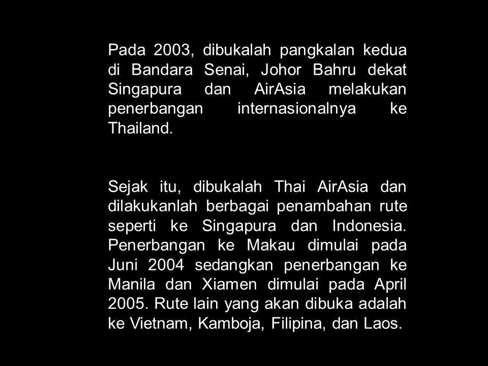 Pada 2003, dibukalah pangkalan kedua di Bandara Senai, Johor Bahru dekat Singapura dan AirAsia melakukan penerbangan internasionalnya ke Thailand. Sej