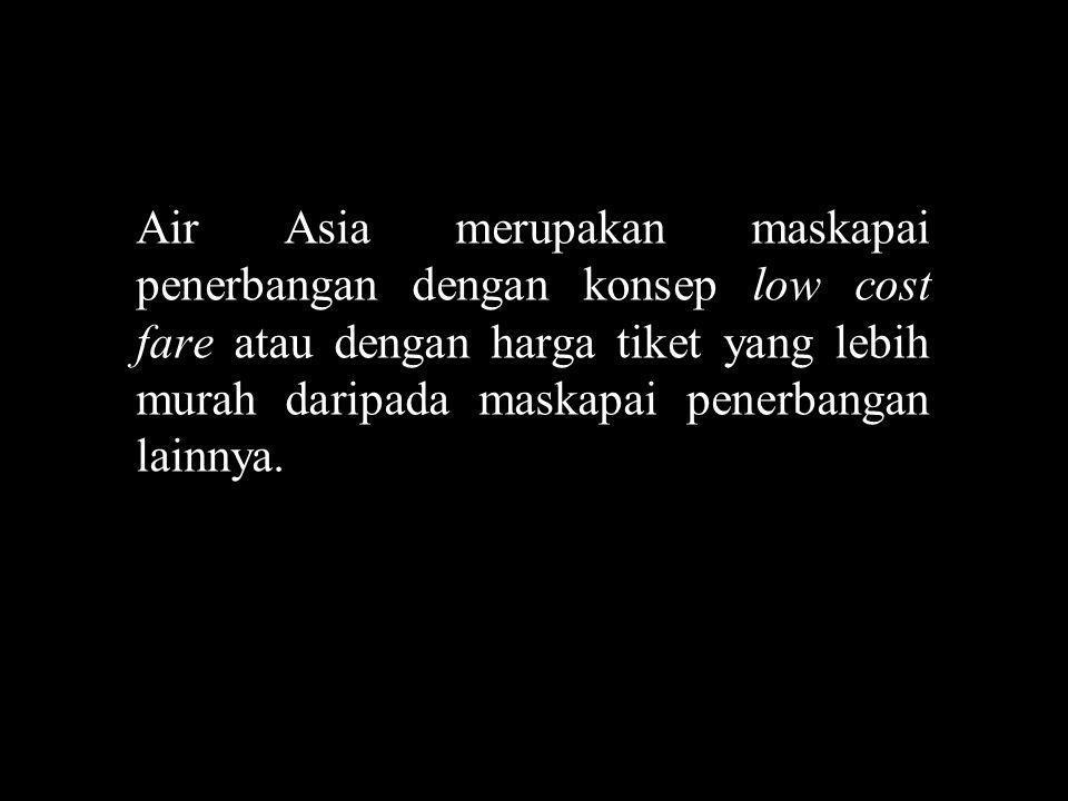 Air Asia merupakan maskapai penerbangan dengan konsep low cost fare atau dengan harga tiket yang lebih murah daripada maskapai penerbangan lainnya.