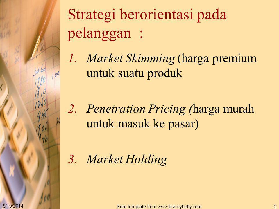 8/19/2014 Free template from www.brainybetty.com6 Market Skimming merupakan usaha secara sistematis untuk menjangkau dan malyani segmen pasar yang bersedia membayar harga premium (harga mahal) untuk suatu produk.