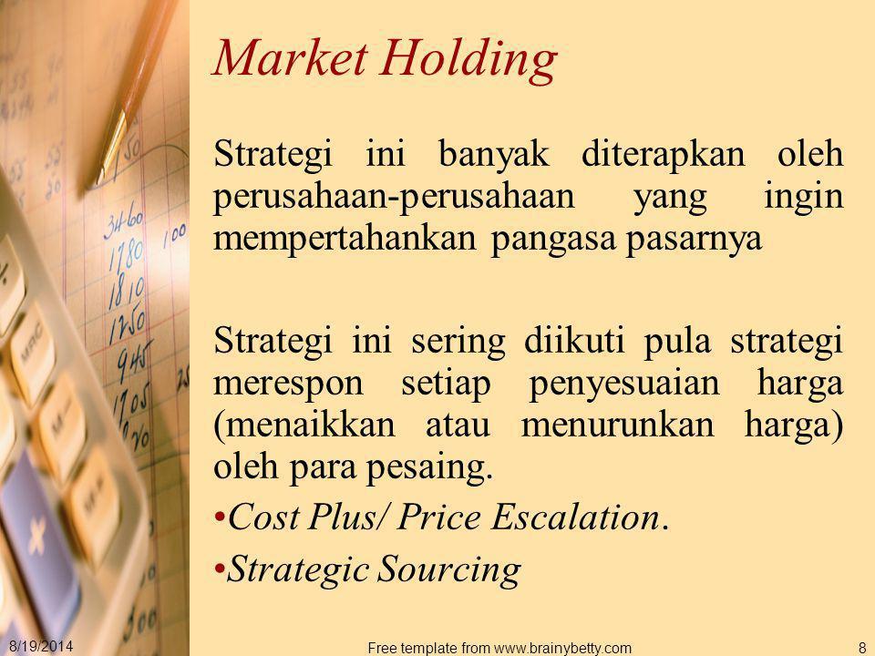 8/19/2014 Free template from www.brainybetty.com8 Market Holding Strategi ini banyak diterapkan oleh perusahaan-perusahaan yang ingin mempertahankan p