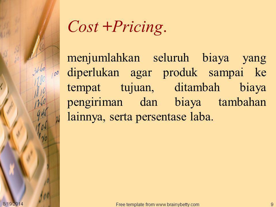 8/19/2014 Free template from www.brainybetty.com9 Cost +Pricing. menjumlahkan seluruh biaya yang diperlukan agar produk sampai ke tempat tujuan, ditam