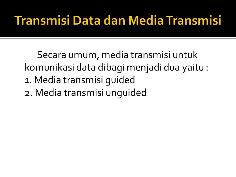 Secara umum, media transmisi untuk komunikasi data dibagi menjadi dua yaitu : 1.