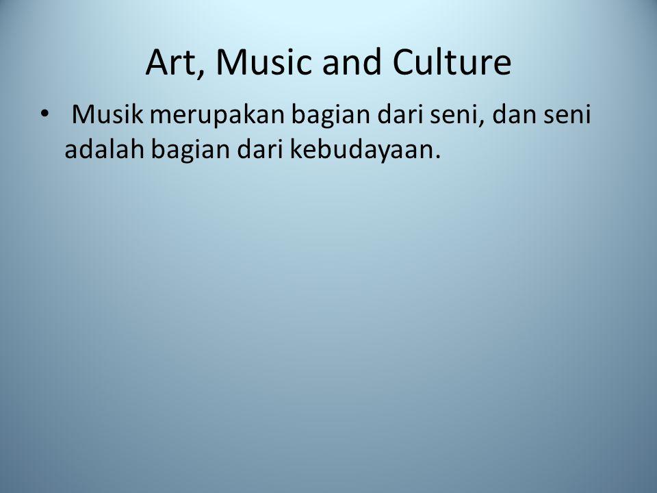 Art, Music and Culture Musik merupakan bagian dari seni, dan seni adalah bagian dari kebudayaan.